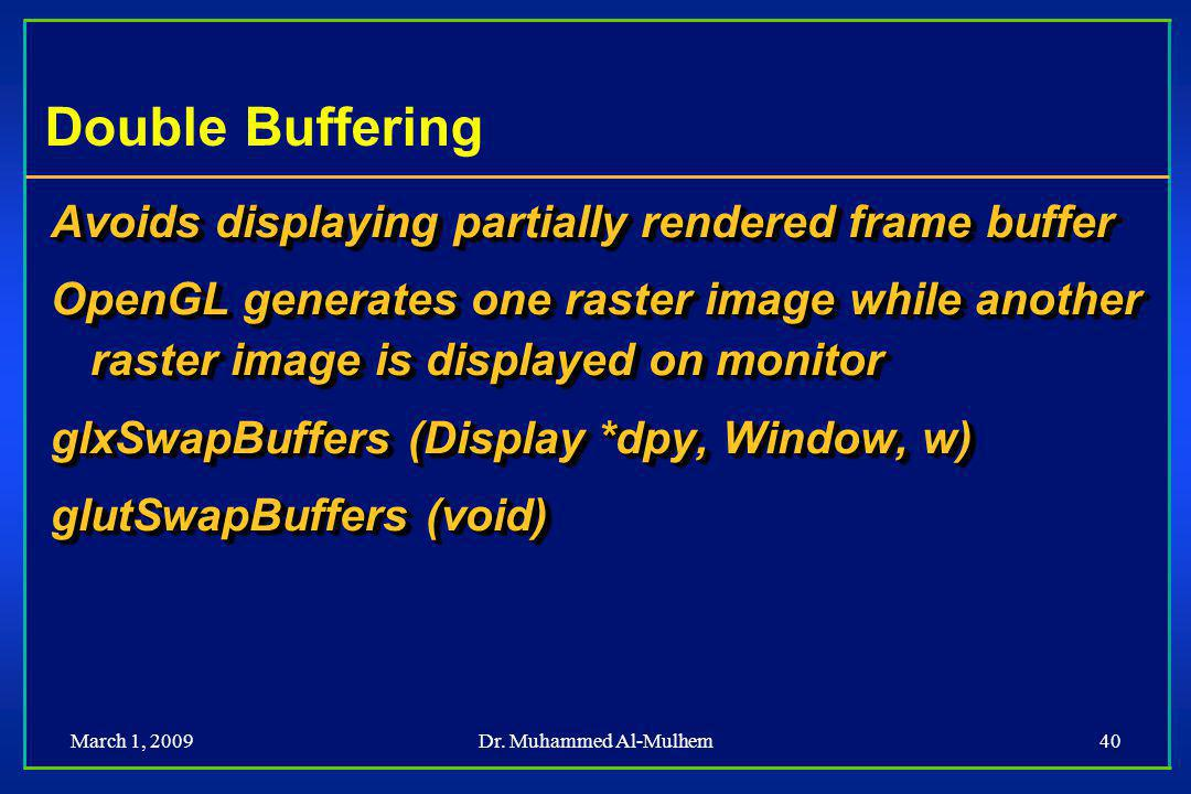 March 1, 2009Dr. Muhammed Al-Mulhem40 Double Buffering Avoids displaying partially rendered frame buffer OpenGL generates one raster image while anoth
