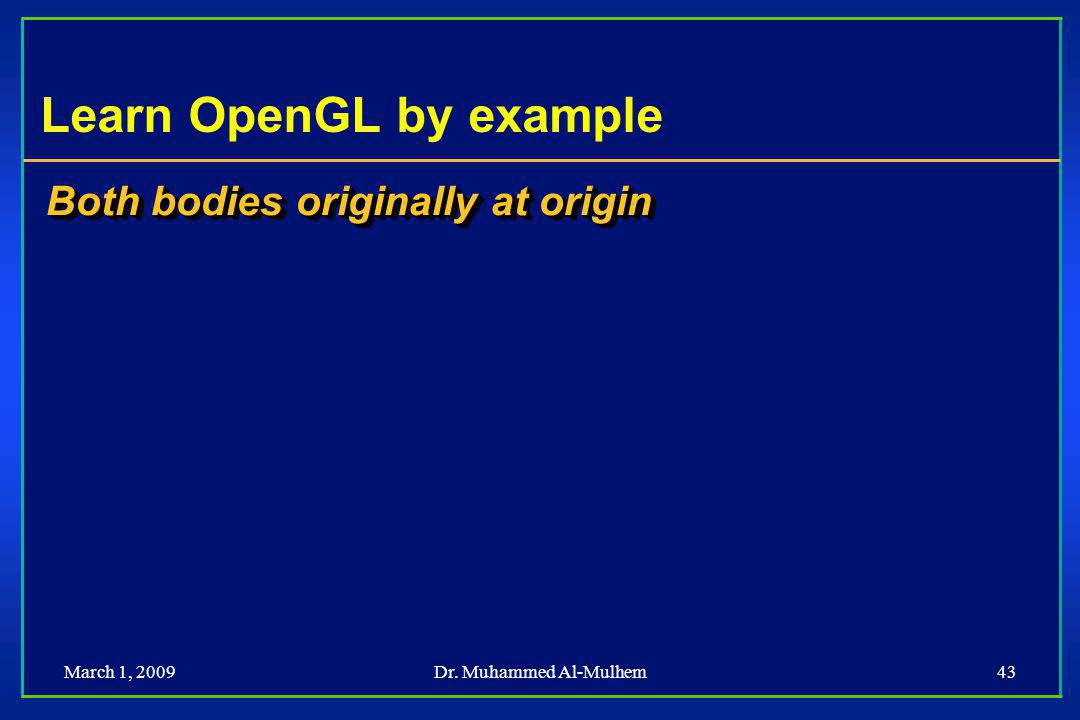 March 1, 2009Dr. Muhammed Al-Mulhem43 Learn OpenGL by example Both bodies originally at origin