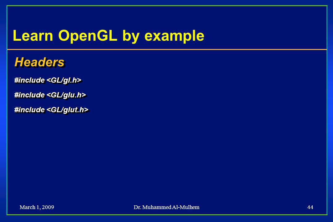 March 1, 2009Dr. Muhammed Al-Mulhem44 Learn OpenGL by example Headers #include #include Headers
