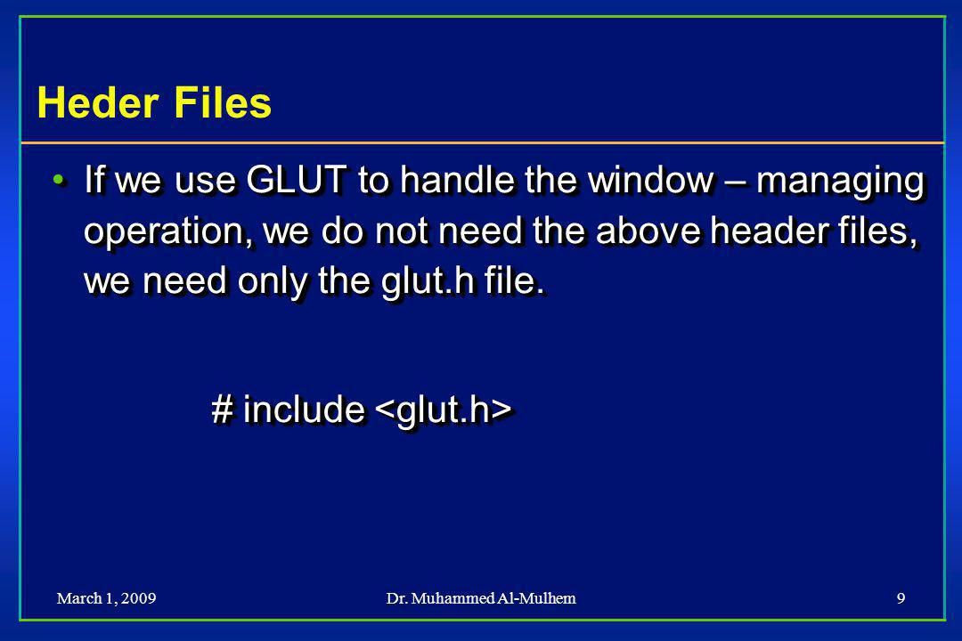 March 1, 2009Dr. Muhammed Al-Mulhem9 Heder Files If we use GLUT to handle the window – managing operation, we do not need the above header files, we n