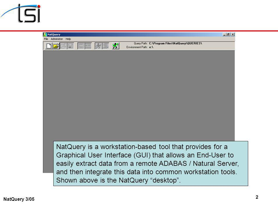 2 NatQuery 3/05 NatQuery is a workstation-based tool that provides for a Graphical User Interface (GUI) that allows an End-User to easily extract data from a remote ADABAS / Natural Server, and then integrate this data into common workstation tools.