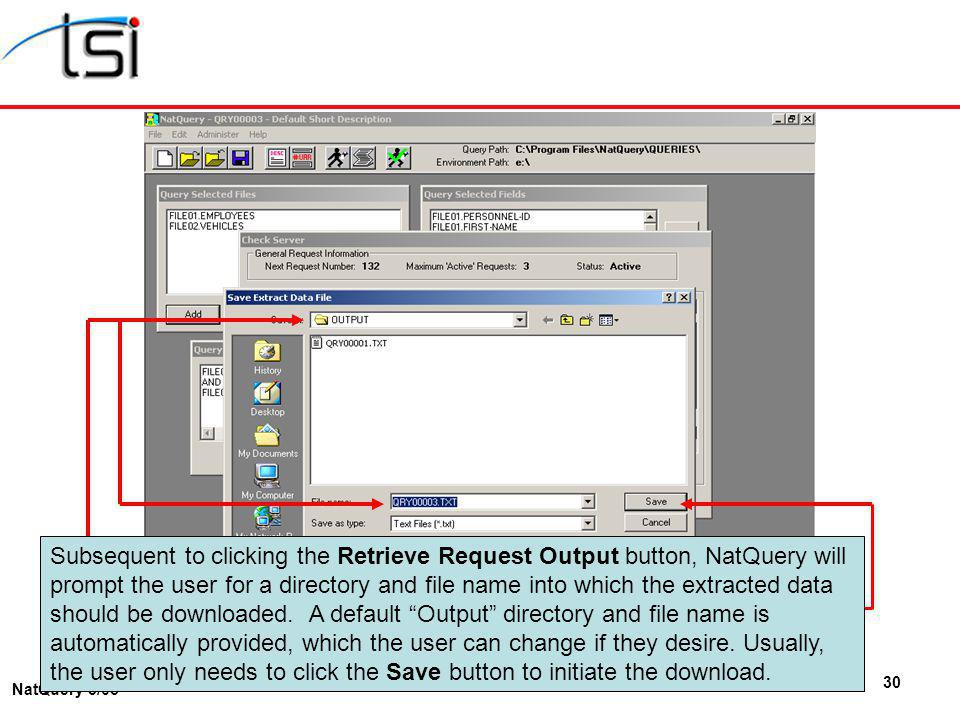 30 NatQuery 3/05 Subsequent to clicking the Retrieve Request Output button, NatQuery will prompt the user for a directory and file name into which the extracted data should be downloaded.