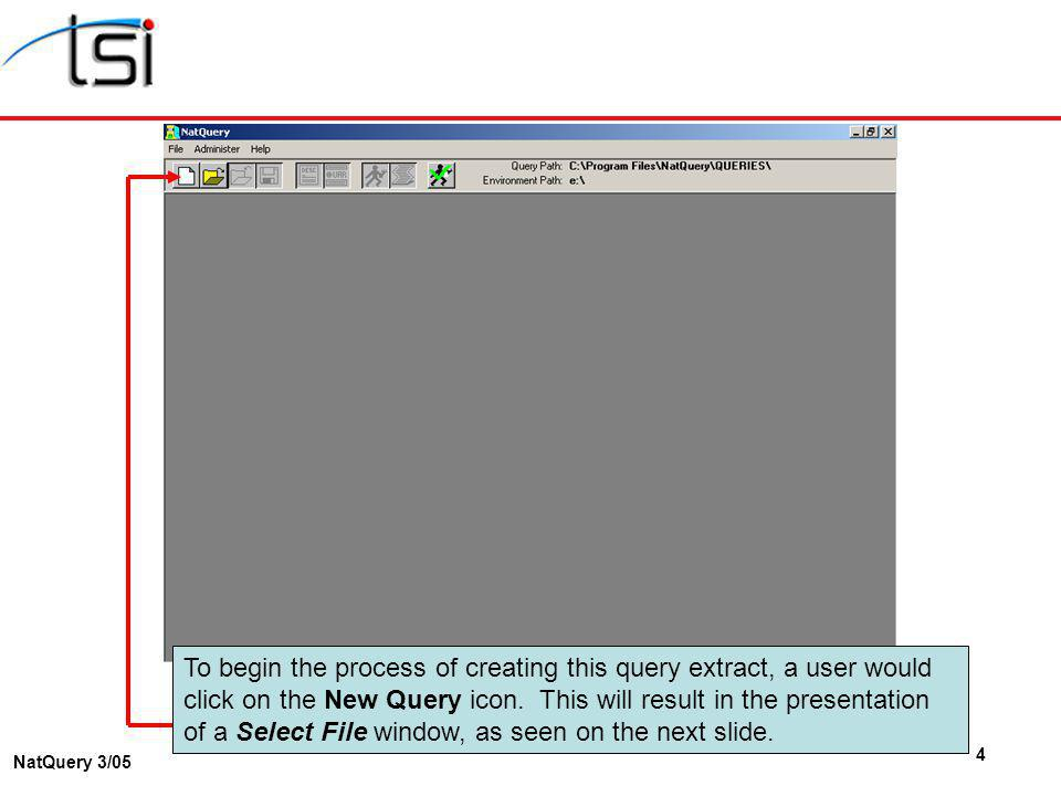 4 NatQuery 3/05 To begin the process of creating this query extract, a user would click on the New Query icon. This will result in the presentation of