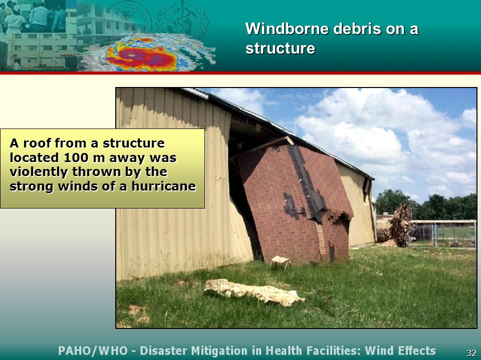 32 A roof from a structure located 100 m away was violently thrown by the strong winds of a hurricane Windborne debris on a structure