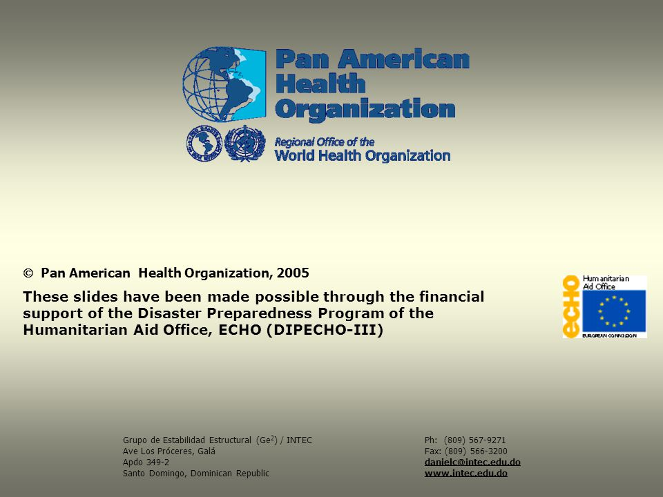 Pan American Health Organization, 2005 These slides have been made possible through the financial support of the Disaster Preparedness Program of the Humanitarian Aid Office, ECHO (DIPECHO-III) Ph: (809) 567-9271 Fax: (809) 566-3200 danielc@intec.edu.do www.intec.edu.do Grupo de Estabilidad Estructural (Ge 2 ) / INTEC Ave Los Próceres, Galá Apdo 349-2 Santo Domingo, Dominican Republic