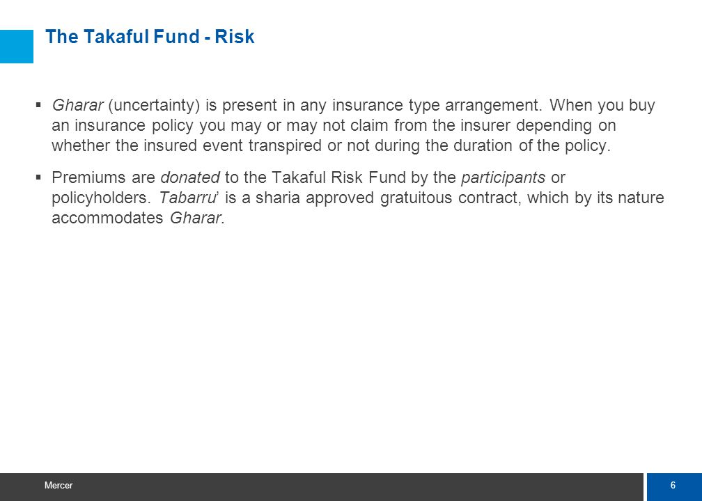 6 Mercer The Takaful Fund - Risk Gharar (uncertainty) is present in any insurance type arrangement.