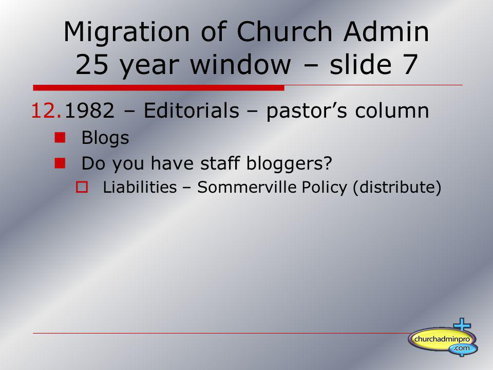 Migration of Church Admin 25 year window – slide 7 12.1982 – Editorials – pastors column Blogs Do you have staff bloggers? Liabilities – Sommerville P