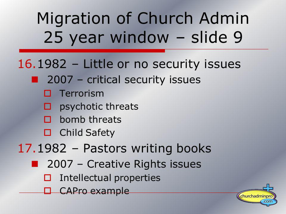 Migration of Church Admin 25 year window – slide 9 16.1982 – Little or no security issues 2007 – critical security issues Terrorism psychotic threats