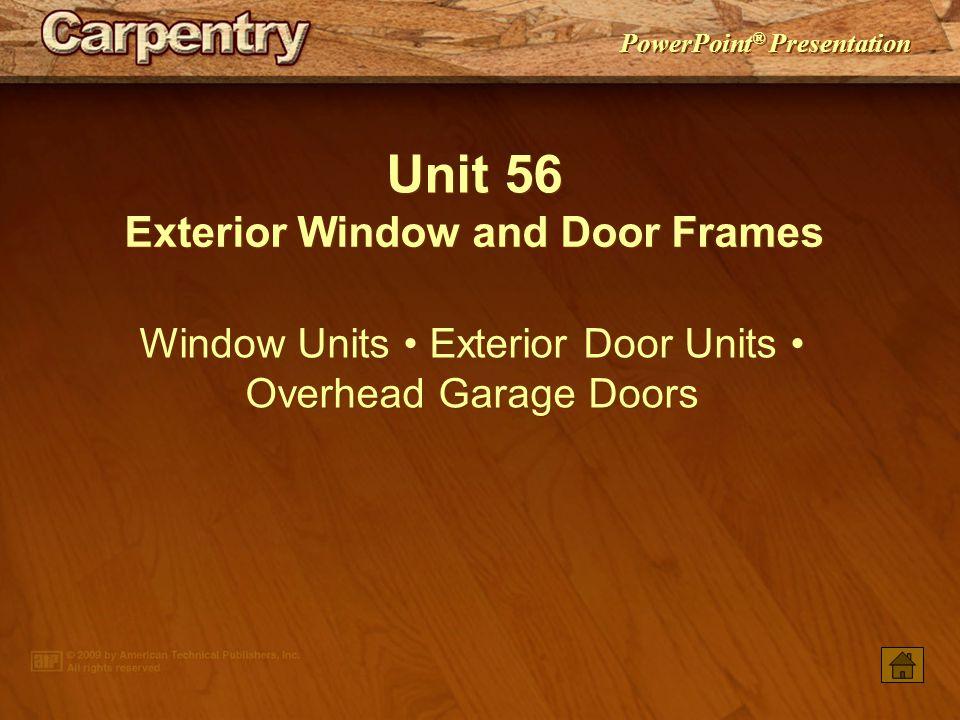 PowerPoint ® Presentation Unit 56 Exterior Window and Door Frames Window Units Exterior Door Units Overhead Garage Doors