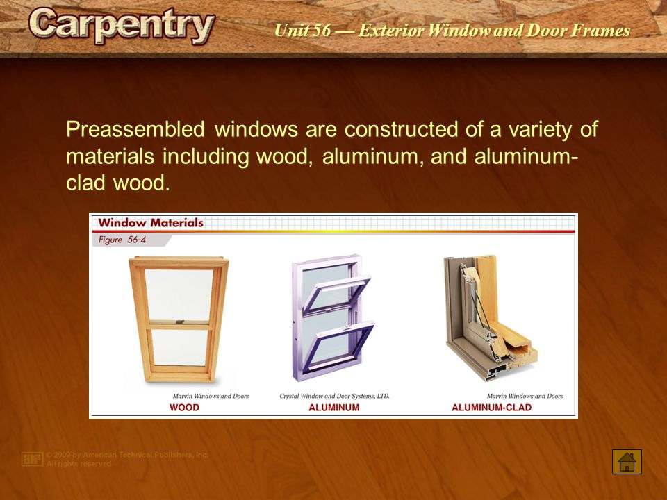 Unit 56 Exterior Window and Door Frames Preassembled windows are constructed of a variety of materials including wood, aluminum, and aluminum- clad wood.