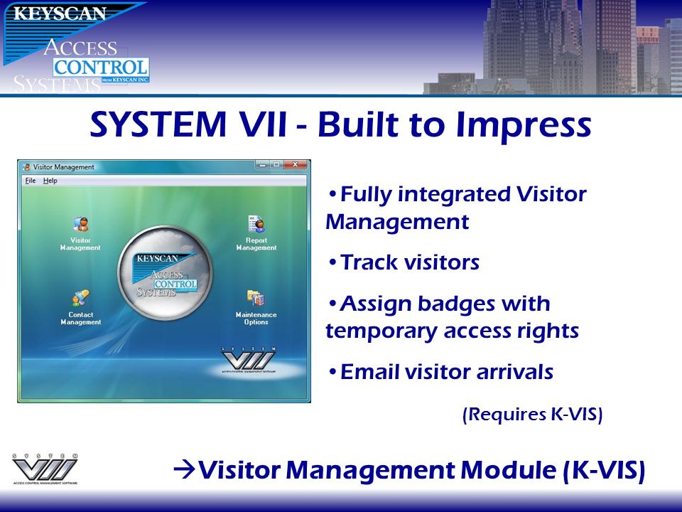 SYSTEM VII - Built to Impress Visitor Management Module (K-VIS) Fully integrated Visitor Management Track visitors Assign badges with temporary access