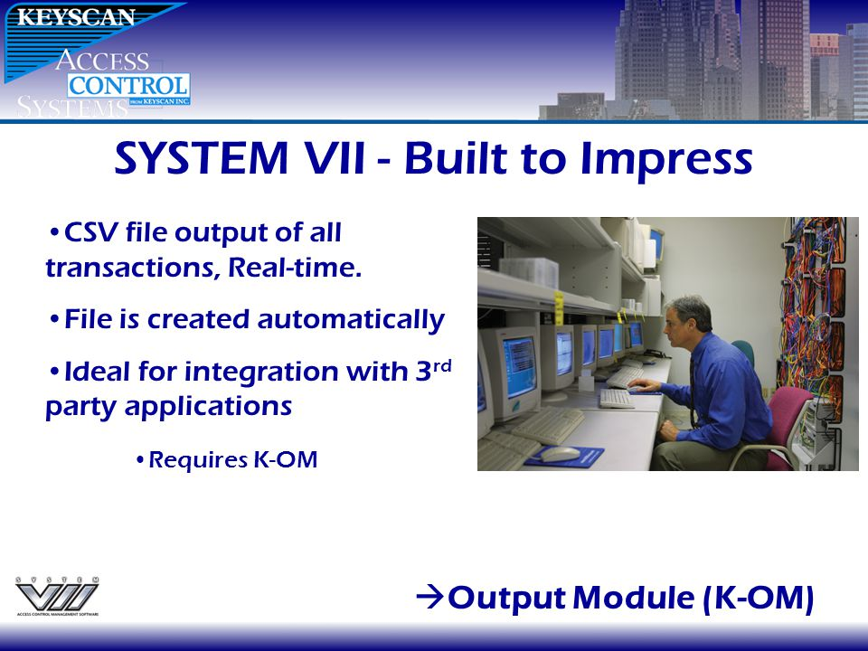 SYSTEM VII - Built to Impress Output Module (K-OM) CSV file output of all transactions, Real-time. File is created automatically Ideal for integration
