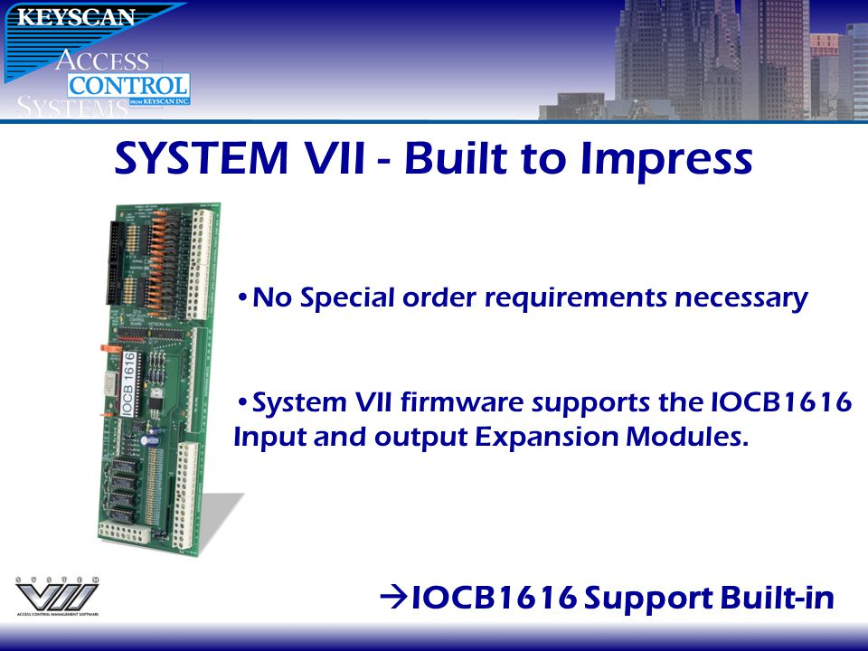 SYSTEM VII - Built to Impress IOCB1616 Support Built-in No Special order requirements necessary System VII firmware supports the IOCB1616 Input and ou