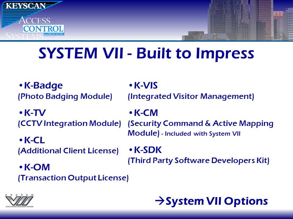 SYSTEM VII - Built to Impress System VII Options K-Badge (Photo Badging Module) K-TV (CCTV Integration Module) K-CL (Additional Client License) K-OM (Transaction Output License) K-VIS (Integrated Visitor Management) K-CM (Security Command & Active Mapping Module) - Included with System VII K-SDK (Third Party Software Developers Kit)