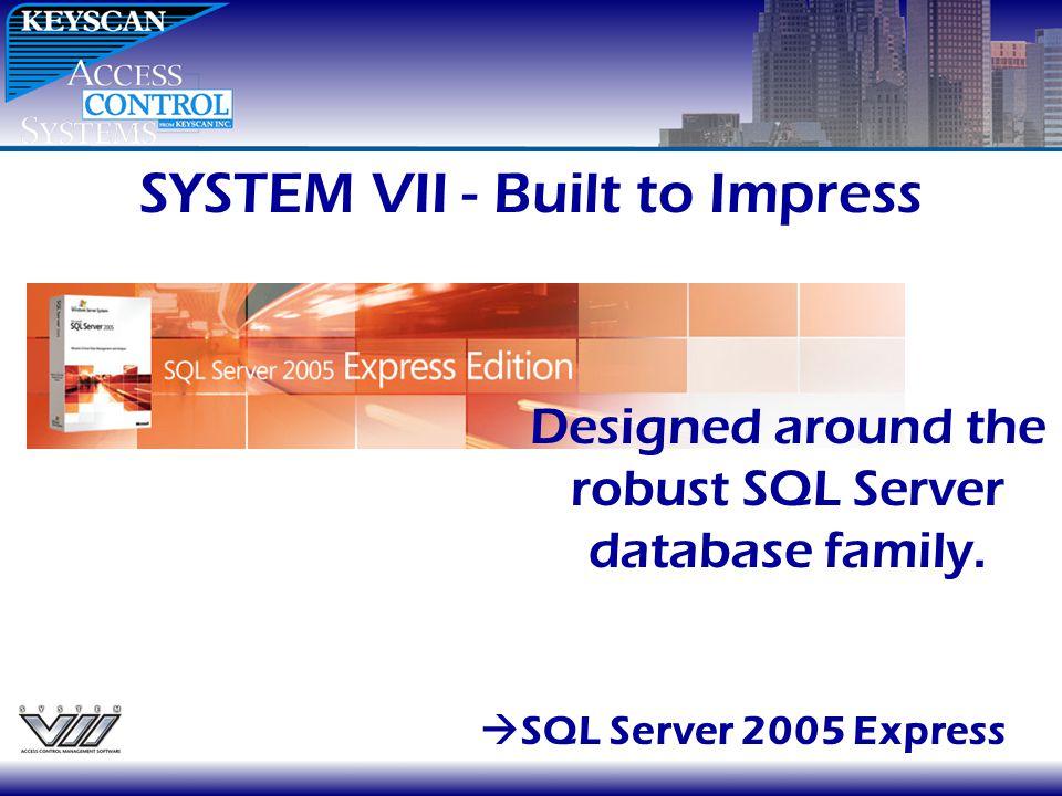 SYSTEM VII - Built to Impress SQL Server 2005 Express Designed around the robust SQL Server database family.