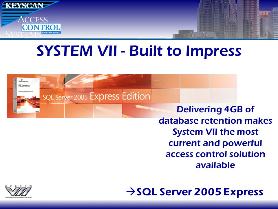 SYSTEM VII - Built to Impress SQL Server 2005 Express Delivering 4GB of database retention makes System VII the most current and powerful access contr