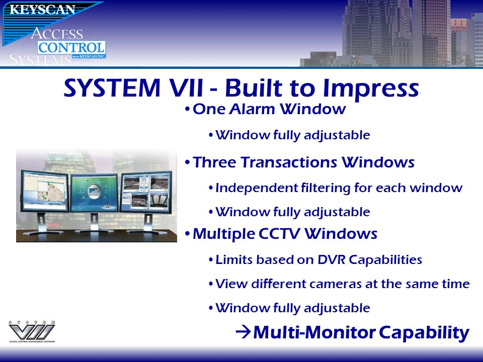 SYSTEM VII - Built to Impress Multi-Monitor Capability One Alarm Window Window fully adjustable Three Transactions Windows Independent filtering for e