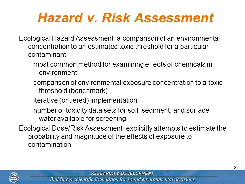 22 Hazard v. Risk Assessment Ecological Hazard Assessment- a comparison of an environmental concentration to an estimated toxic threshold for a partic