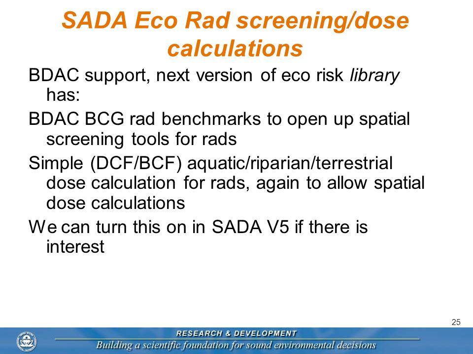 25 SADA Eco Rad screening/dose calculations BDAC support, next version of eco risk library has: BDAC BCG rad benchmarks to open up spatial screening tools for rads Simple (DCF/BCF) aquatic/riparian/terrestrial dose calculation for rads, again to allow spatial dose calculations We can turn this on in SADA V5 if there is interest