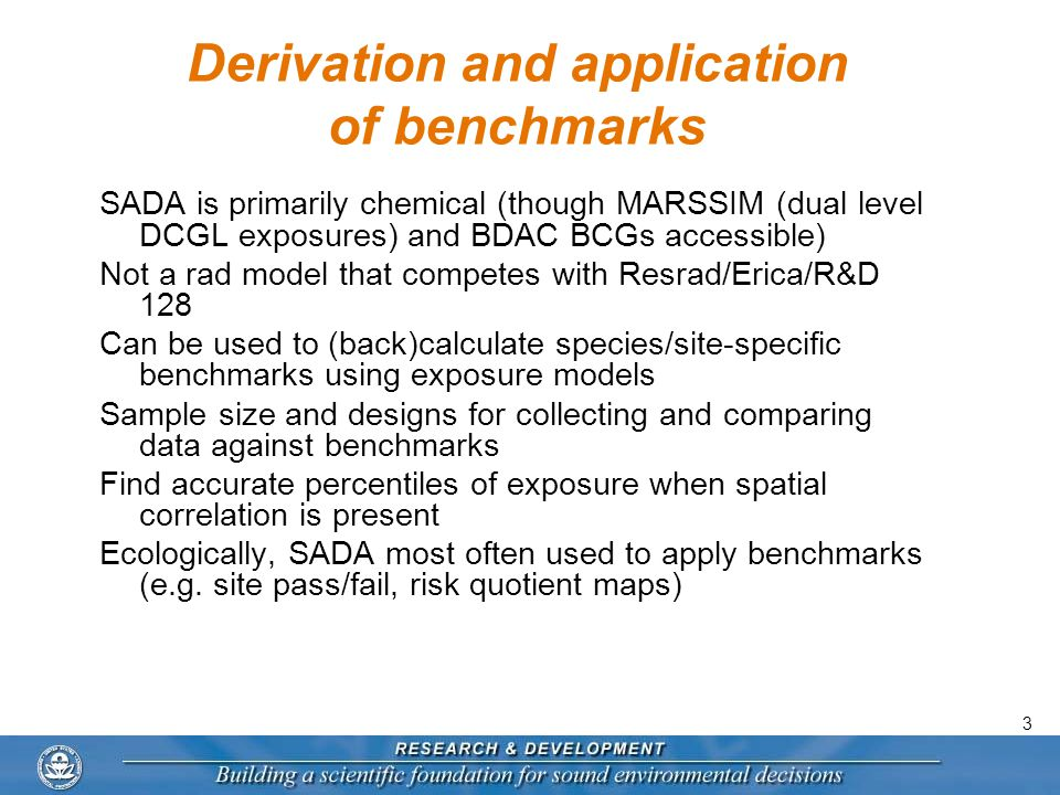 3 Derivation and application of benchmarks SADA is primarily chemical (though MARSSIM (dual level DCGL exposures) and BDAC BCGs accessible) Not a rad model that competes with Resrad/Erica/R&D 128 Can be used to (back)calculate species/site-specific benchmarks using exposure models Sample size and designs for collecting and comparing data against benchmarks Find accurate percentiles of exposure when spatial correlation is present Ecologically, SADA most often used to apply benchmarks (e.g.
