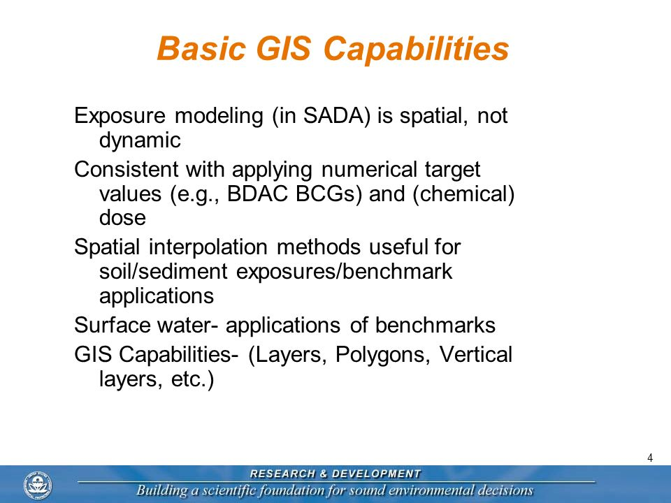 4 Basic GIS Capabilities Exposure modeling (in SADA) is spatial, not dynamic Consistent with applying numerical target values (e.g., BDAC BCGs) and (chemical) dose Spatial interpolation methods useful for soil/sediment exposures/benchmark applications Surface water- applications of benchmarks GIS Capabilities- (Layers, Polygons, Vertical layers, etc.)