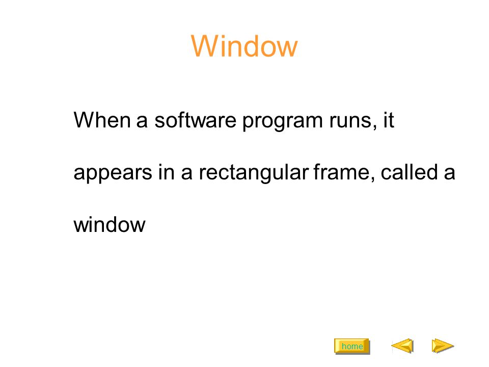 home Window When a software program runs, it appears in a rectangular frame, called a window
