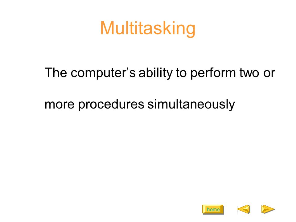 home Multitasking The computers ability to perform two or more procedures simultaneously