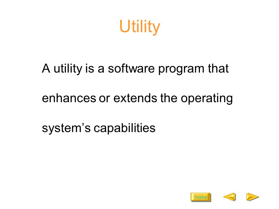 home Utility A utility is a software program that enhances or extends the operating systems capabilities