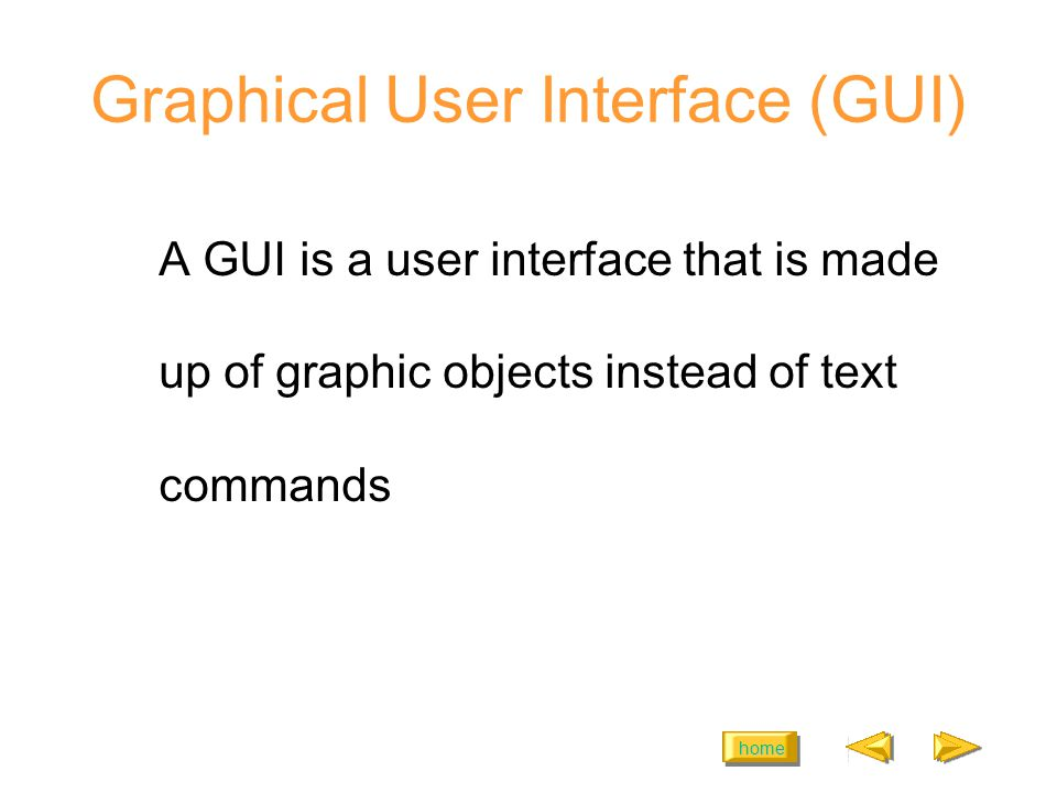home Graphical User Interface (GUI) A GUI is a user interface that is made up of graphic objects instead of text commands