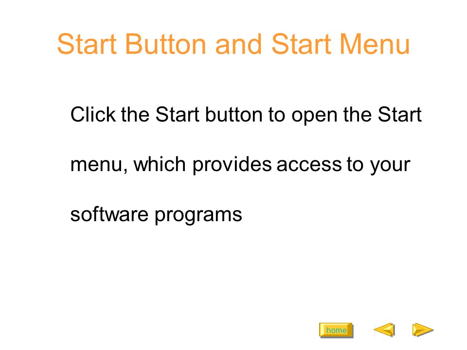 home Start Button and Start Menu Click the Start button to open the Start menu, which provides access to your software programs