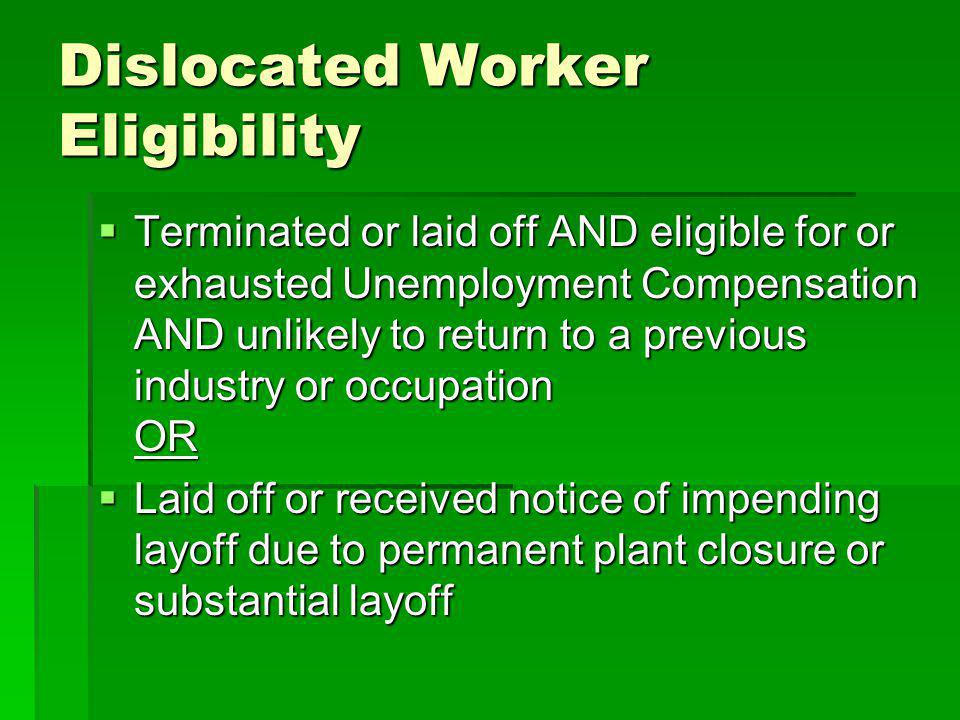 Dislocated Worker Eligibility Terminated or laid off AND eligible for or exhausted Unemployment Compensation AND unlikely to return to a previous industry or occupation OR Terminated or laid off AND eligible for or exhausted Unemployment Compensation AND unlikely to return to a previous industry or occupation OR Laid off or received notice of impending layoff due to permanent plant closure or substantial layoff Laid off or received notice of impending layoff due to permanent plant closure or substantial layoff