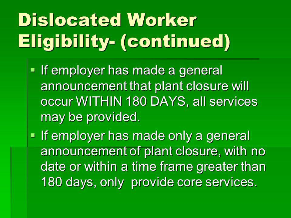 Dislocated Worker Eligibility- (continued) If employer has made a general announcement that plant closure will occur WITHIN 180 DAYS, all services may be provided.