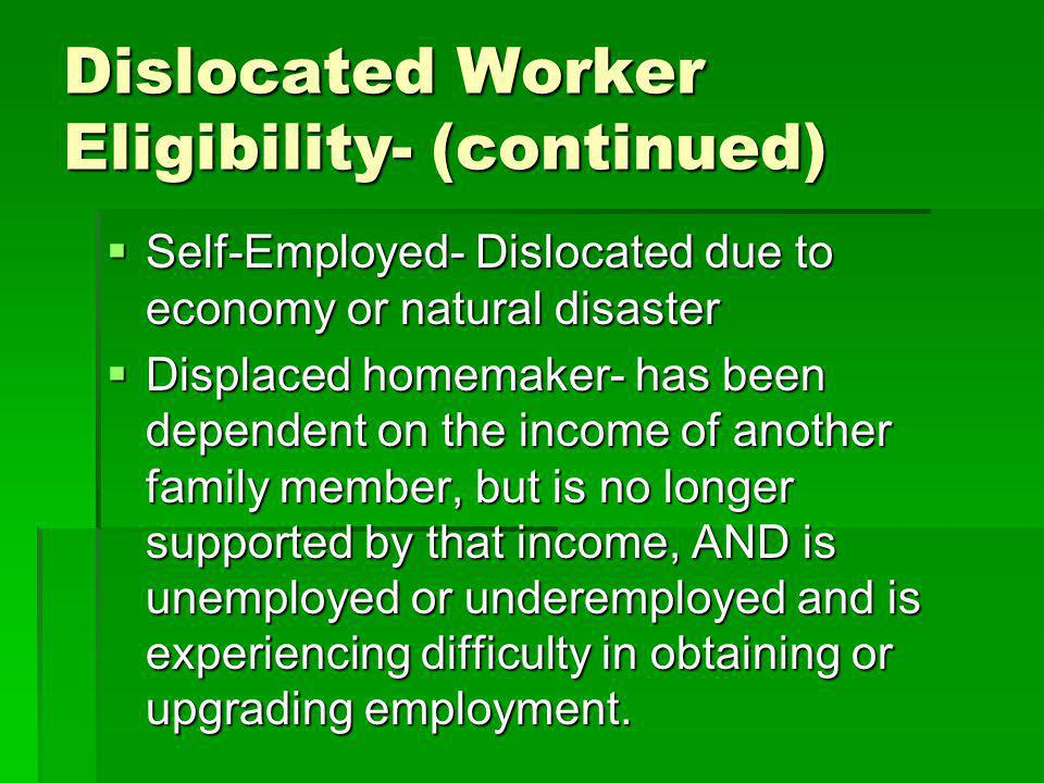 Dislocated Worker Eligibility- (continued) Self-Employed- Dislocated due to economy or natural disaster Self-Employed- Dislocated due to economy or natural disaster Displaced homemaker- has been dependent on the income of another family member, but is no longer supported by that income, AND is unemployed or underemployed and is experiencing difficulty in obtaining or upgrading employment.