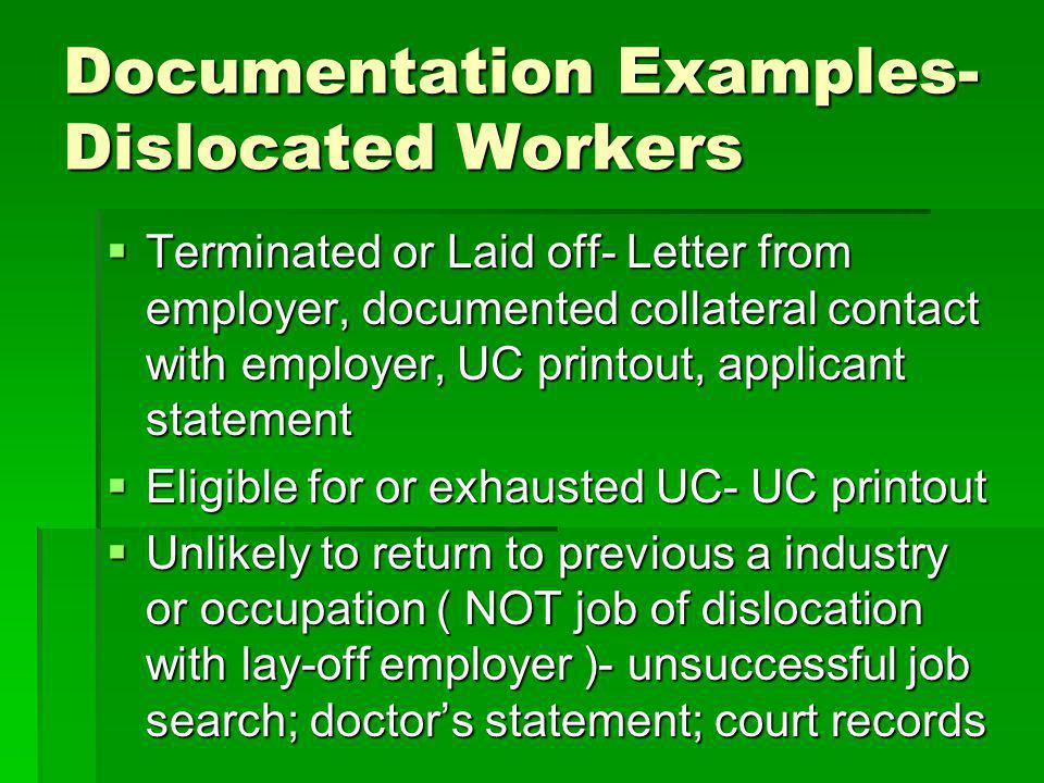 Documentation Examples- Dislocated Workers Terminated or Laid off- Letter from employer, documented collateral contact with employer, UC printout, applicant statement Terminated or Laid off- Letter from employer, documented collateral contact with employer, UC printout, applicant statement Eligible for or exhausted UC- UC printout Eligible for or exhausted UC- UC printout Unlikely to return to previous a industry or occupation ( NOT job of dislocation with lay-off employer )- unsuccessful job search; doctors statement; court records Unlikely to return to previous a industry or occupation ( NOT job of dislocation with lay-off employer )- unsuccessful job search; doctors statement; court records