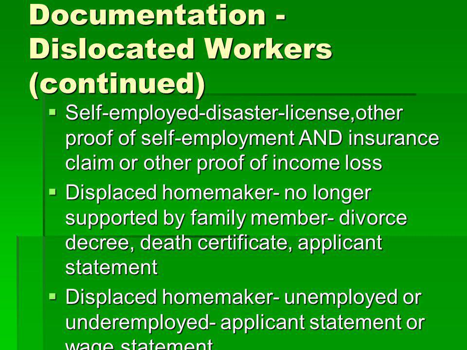 Documentation - Dislocated Workers (continued) Self-employed-disaster-license,other proof of self-employment AND insurance claim or other proof of income loss Self-employed-disaster-license,other proof of self-employment AND insurance claim or other proof of income loss Displaced homemaker- no longer supported by family member- divorce decree, death certificate, applicant statement Displaced homemaker- no longer supported by family member- divorce decree, death certificate, applicant statement Displaced homemaker- unemployed or underemployed- applicant statement or wage statement Displaced homemaker- unemployed or underemployed- applicant statement or wage statement