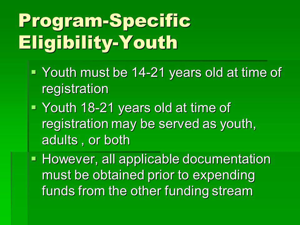 Program-Specific Eligibility-Youth Youth must be 14-21 years old at time of registration Youth must be 14-21 years old at time of registration Youth 18-21 years old at time of registration may be served as youth, adults, or both Youth 18-21 years old at time of registration may be served as youth, adults, or both However, all applicable documentation must be obtained prior to expending funds from the other funding stream However, all applicable documentation must be obtained prior to expending funds from the other funding stream