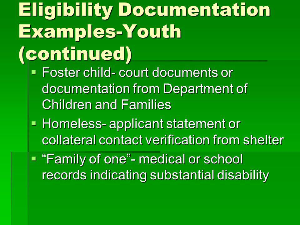 Eligibility Documentation Examples-Youth (continued) Foster child- court documents or documentation from Department of Children and Families Foster child- court documents or documentation from Department of Children and Families Homeless- applicant statement or collateral contact verification from shelter Homeless- applicant statement or collateral contact verification from shelter Family of one- medical or school records indicating substantial disability Family of one- medical or school records indicating substantial disability