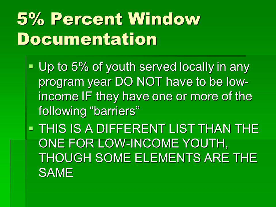 5% Percent Window Documentation Up to 5% of youth served locally in any program year DO NOT have to be low- income IF they have one or more of the following barriers Up to 5% of youth served locally in any program year DO NOT have to be low- income IF they have one or more of the following barriers THIS IS A DIFFERENT LIST THAN THE ONE FOR LOW-INCOME YOUTH, THOUGH SOME ELEMENTS ARE THE SAME THIS IS A DIFFERENT LIST THAN THE ONE FOR LOW-INCOME YOUTH, THOUGH SOME ELEMENTS ARE THE SAME