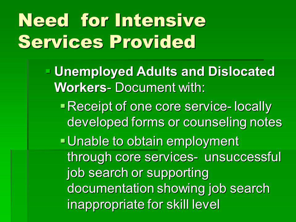 Need for Intensive Services Provided Unemployed Adults and Dislocated Workers- Document with: Unemployed Adults and Dislocated Workers- Document with: Receipt of one core service- locally developed forms or counseling notes Receipt of one core service- locally developed forms or counseling notes Unable to obtain employment through core services- unsuccessful job search or supporting documentation showing job search inappropriate for skill level Unable to obtain employment through core services- unsuccessful job search or supporting documentation showing job search inappropriate for skill level