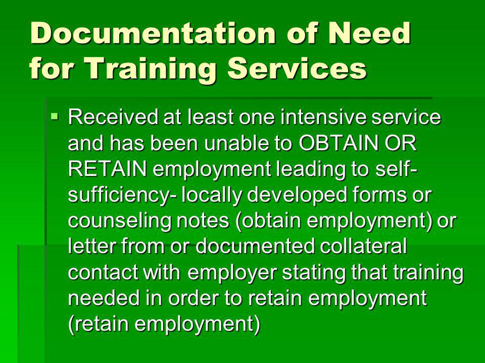 Documentation of Need for Training Services Received at least one intensive service and has been unable to OBTAIN OR RETAIN employment leading to self- sufficiency- locally developed forms or counseling notes (obtain employment) or letter from or documented collateral contact with employer stating that training needed in order to retain employment (retain employment) Received at least one intensive service and has been unable to OBTAIN OR RETAIN employment leading to self- sufficiency- locally developed forms or counseling notes (obtain employment) or letter from or documented collateral contact with employer stating that training needed in order to retain employment (retain employment)