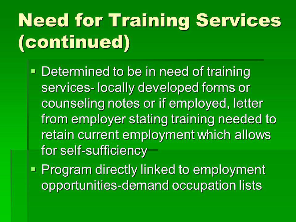 Need for Training Services (continued) Determined to be in need of training services- locally developed forms or counseling notes or if employed, letter from employer stating training needed to retain current employment which allows for self-sufficiency Determined to be in need of training services- locally developed forms or counseling notes or if employed, letter from employer stating training needed to retain current employment which allows for self-sufficiency Program directly linked to employment opportunities-demand occupation lists Program directly linked to employment opportunities-demand occupation lists
