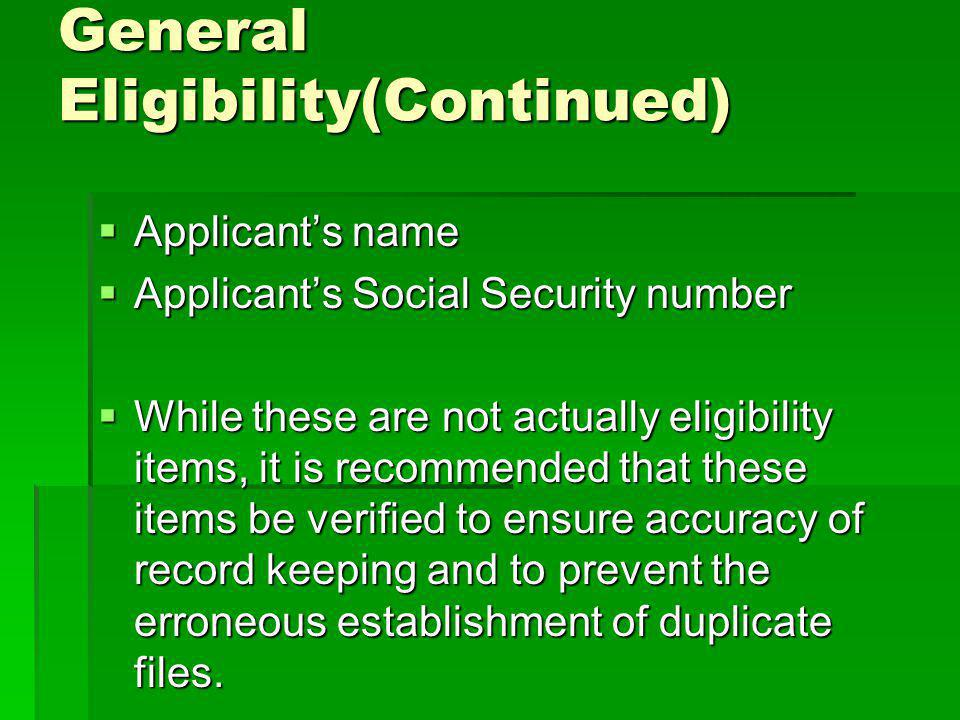 General Eligibility(Continued) Applicants name Applicants name Applicants Social Security number Applicants Social Security number While these are not actually eligibility items, it is recommended that these items be verified to ensure accuracy of record keeping and to prevent the erroneous establishment of duplicate files.