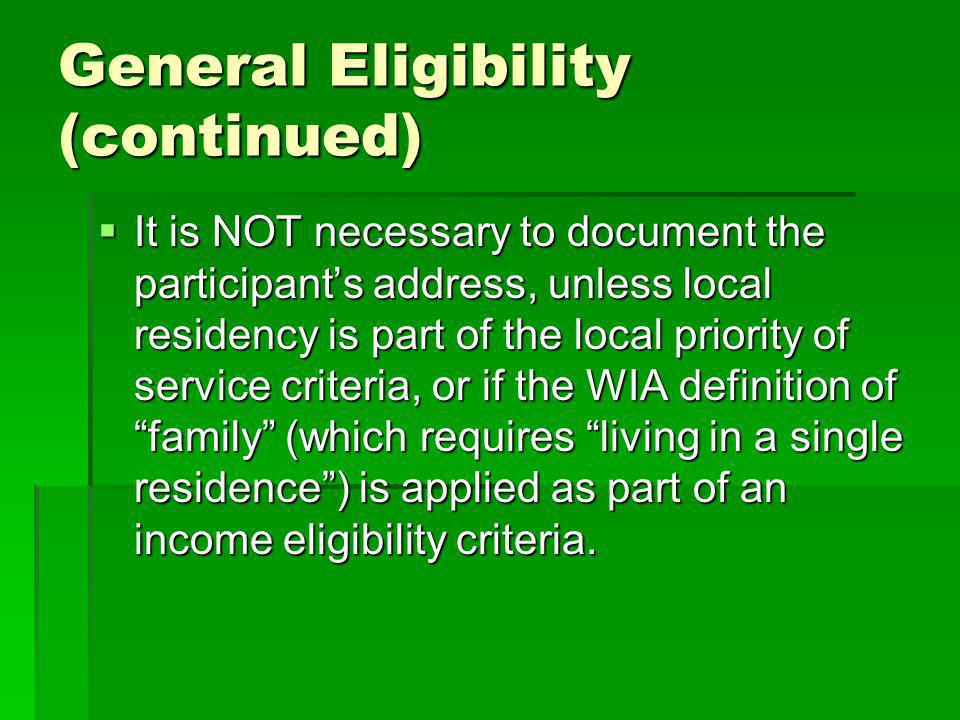 General Eligibility (continued) It is NOT necessary to document the participants address, unless local residency is part of the local priority of service criteria, or if the WIA definition of family (which requires living in a single residence) is applied as part of an income eligibility criteria.