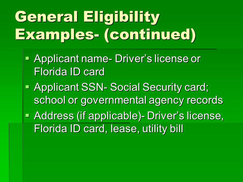 General Eligibility Examples- (continued) Applicant name- Drivers license or Florida ID card Applicant name- Drivers license or Florida ID card Applicant SSN- Social Security card; school or governmental agency records Applicant SSN- Social Security card; school or governmental agency records Address (if applicable)- Drivers license, Florida ID card, lease, utility bill Address (if applicable)- Drivers license, Florida ID card, lease, utility bill