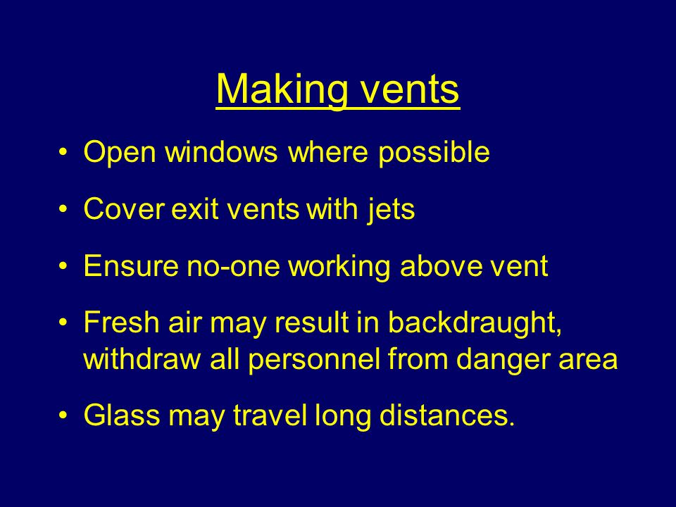 Making vents Open windows where possible Cover exit vents with jets Ensure no-one working above vent Fresh air may result in backdraught, withdraw all personnel from danger area Glass may travel long distances.