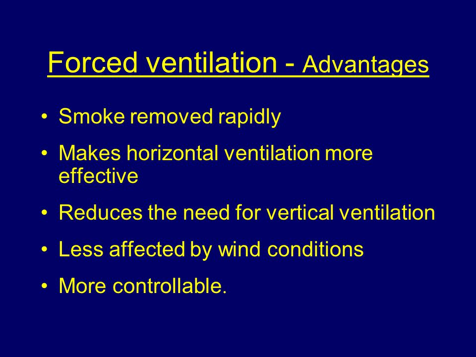 Forced ventilation - Advantages Smoke removed rapidly Makes horizontal ventilation more effective Reduces the need for vertical ventilation Less affected by wind conditions More controllable.