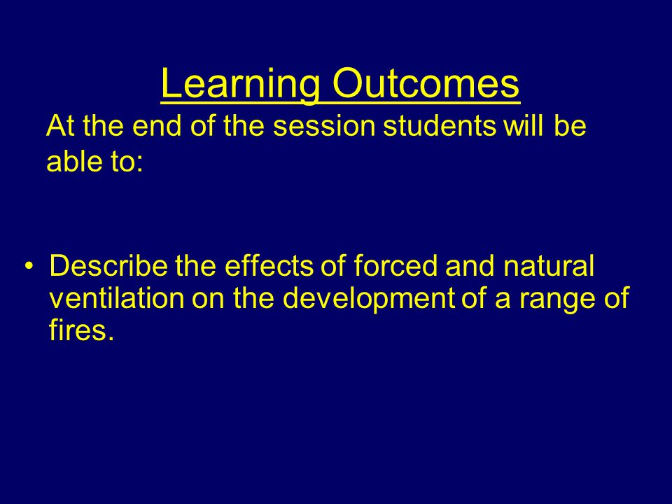Learning Outcomes At the end of the session students will be able to: Describe the effects of forced and natural ventilation on the development of a range of fires.