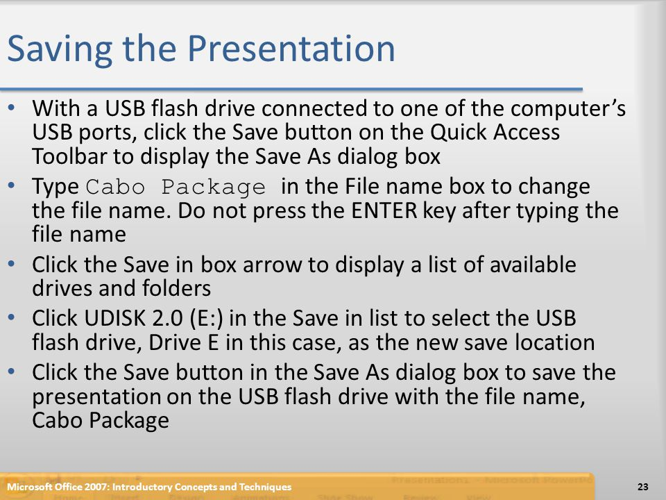 Saving the Presentation With a USB flash drive connected to one of the computers USB ports, click the Save button on the Quick Access Toolbar to displ