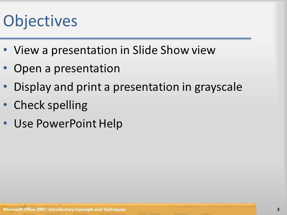 Objectives View a presentation in Slide Show view Open a presentation Display and print a presentation in grayscale Check spelling Use PowerPoint Help