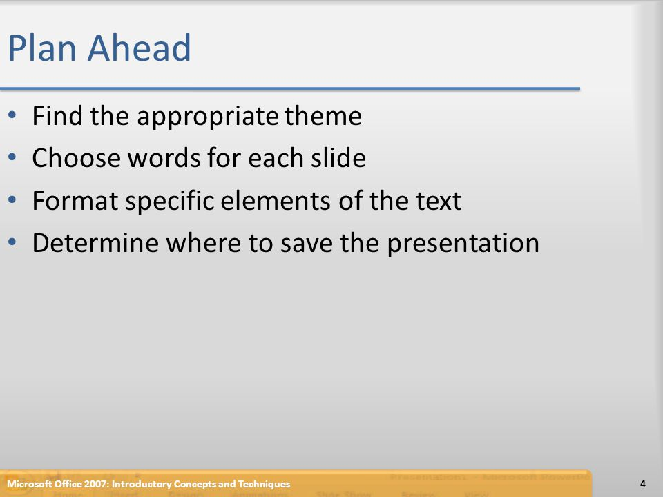 Plan Ahead Find the appropriate theme Choose words for each slide Format specific elements of the text Determine where to save the presentation Micros